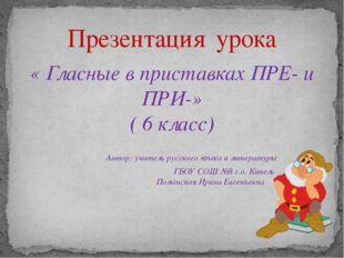 « Гласные в приставках ПРЕ- и ПРИ-» ( 6 класс) Автор: учитель русского языка