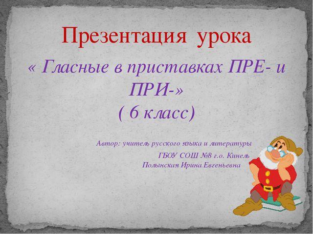 « Гласные в приставках ПРЕ- и ПРИ-» ( 6 класс) Автор: учитель русского языка...