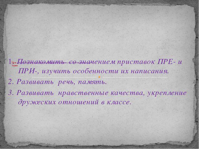 1. Познакомить со значением приставок ПРЕ- и ПРИ-, изучить особенности их на...