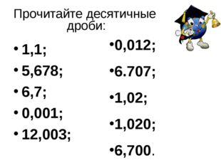 1,1; 5,678; 6,7; 0,001; 12,003; 0,012; 6.707; 1,02; 1,020; 6,700. Прочитайте