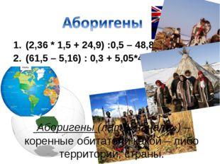 (2,36 * 1,5 + 24,9) :0,5 – 48,883 (61,5 – 5,16) : 0,3 + 5,05*4,7 Аборигены (л