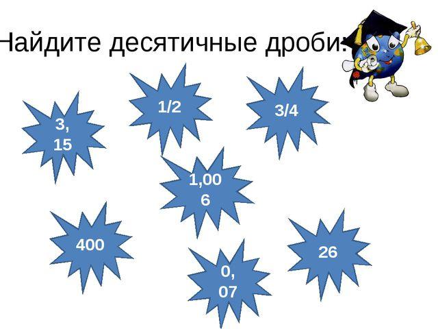 26 Найдите десятичные дроби: 1/2 400 1,006 3/4 3, 15 0, 07