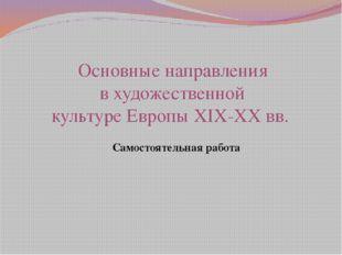 Основные направления в художественной культуре Европы XIX-XX вв. Самостоятел