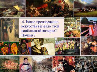 6. Какое произведение искусства вызвало твой наибольший интерес? Почему?