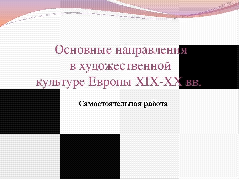 Основные направления в художественной культуре Европы XIX-XX вв. Самостоятел...
