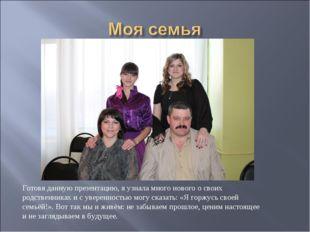 Готовя данную презентацию, я узнала много нового о своих родственниках и с ув