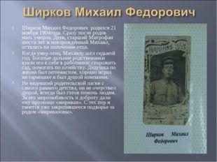 Ширков Михаил Федорович родился 21 ноября 1904года. Сразу после родов мать ум