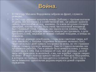 В 1941году Михаила Федоровича забрали на фронт, служил в разведке. В 1942 год