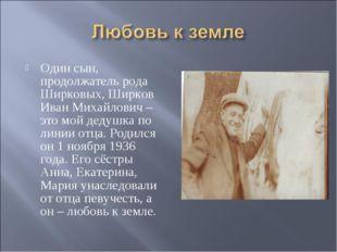 Один сын, продолжатель рода Ширковых, Ширков Иван Михайлович – это мой дедушк