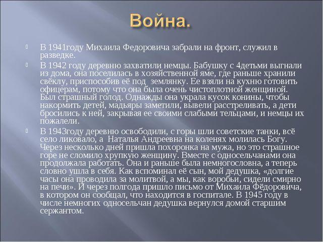 В 1941году Михаила Федоровича забрали на фронт, служил в разведке. В 1942 год...
