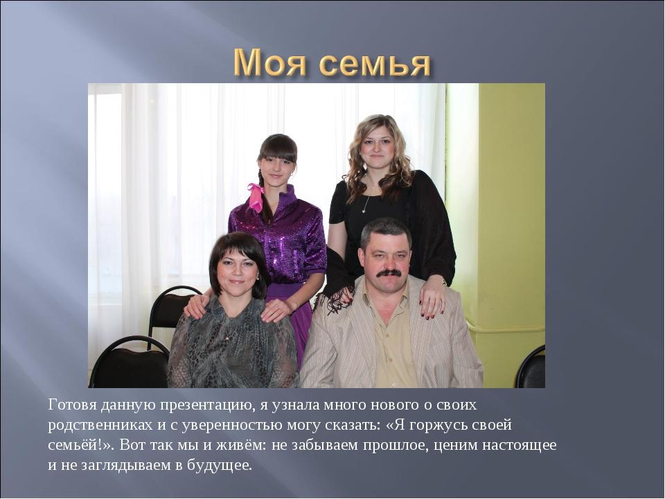 Готовя данную презентацию, я узнала много нового о своих родственниках и с ув...