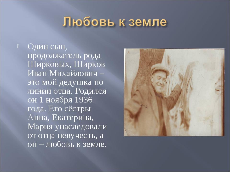 Один сын, продолжатель рода Ширковых, Ширков Иван Михайлович – это мой дедушк...
