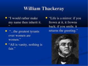 "William Thackeray ""I would rather make my name then inherit it. "" ""...the gre"
