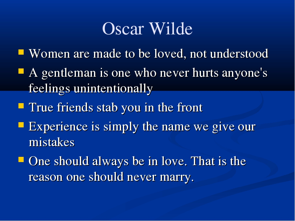 Oscar Wilde Women are made to be loved, not understood A gentleman is one who...