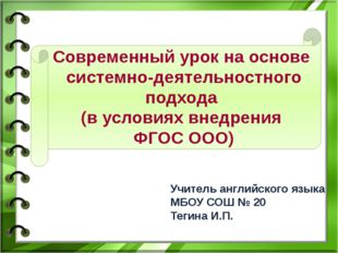 Учитель английского языка МБОУ СОШ № 20 Тегина И.П. Современный урок на основ