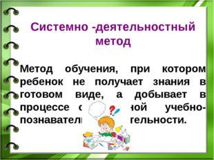 Системно -деятельностный метод Метод обучения, при котором ребенок не получае