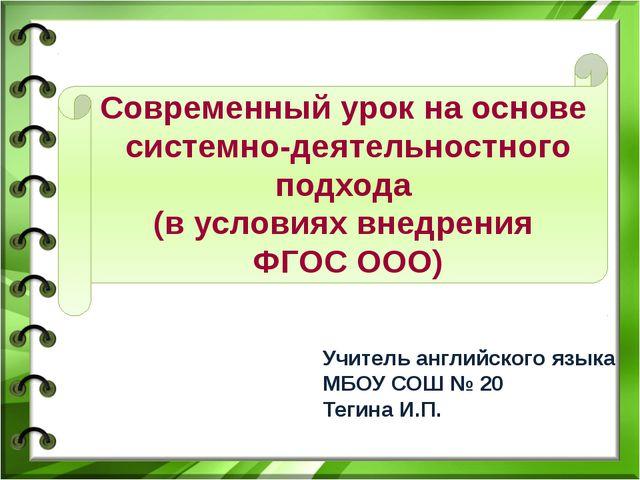 Учитель английского языка МБОУ СОШ № 20 Тегина И.П. Современный урок на основ...
