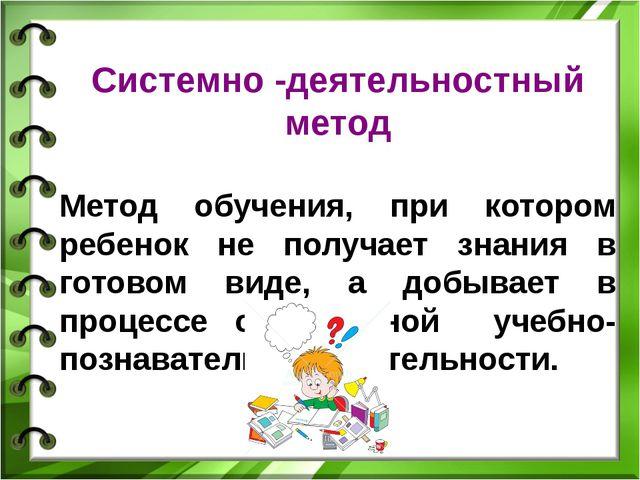 Системно -деятельностный метод Метод обучения, при котором ребенок не получае...