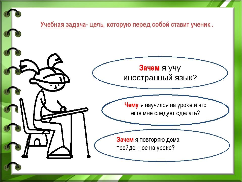 Учебная задача- цель, которую перед собой ставит ученик . Зачем я учу иностра...
