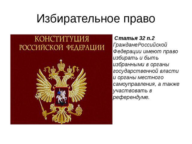 Избирательное право Статья 32 п.2 ГражданеРоссийской Федерации имеют право из...