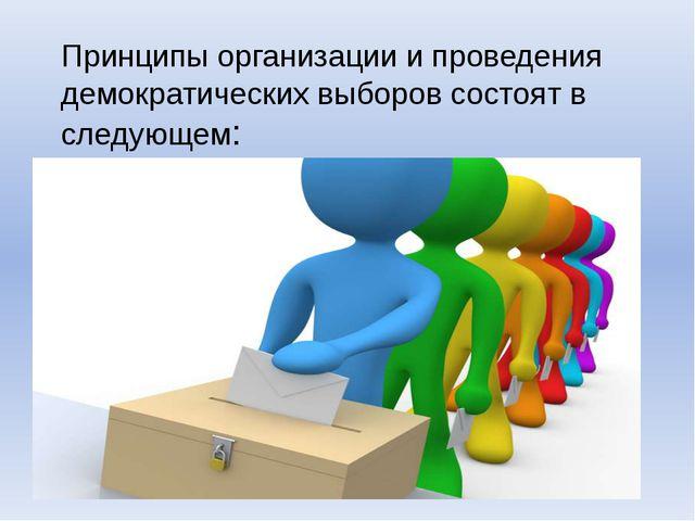Принципы организации и проведения демократических выборов состоят в следующем: