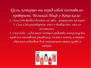 Цель, которую мы перед собой поставили- проверить Великий Миф о Кока-коле: 1.