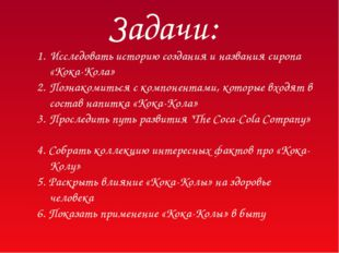 Задачи: Исследовать историю создания и названия сиропа «Кока-Кола» Познакомит