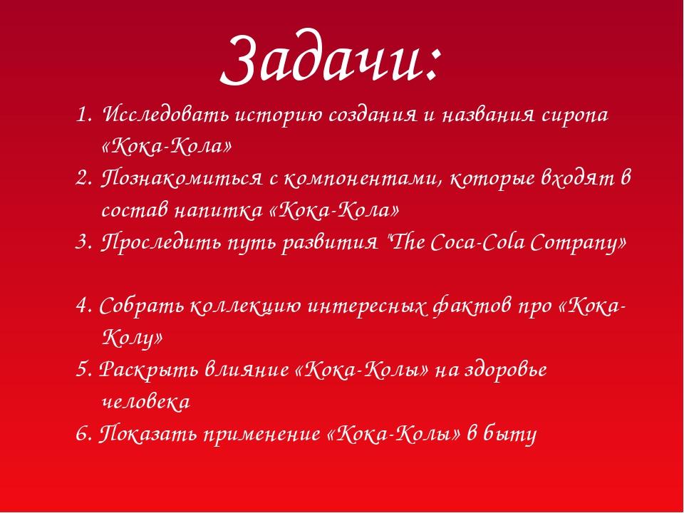 Задачи: Исследовать историю создания и названия сиропа «Кока-Кола» Познакомит...