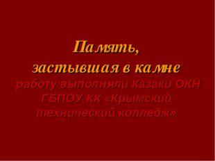 Память, застывшая в камне работу выполняли Казаки ОКН ГБПОУ КК «Крымский тех