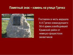 Памятный знак – камень на улице Гречко Поставлен в честь маршала А.А.Гречко