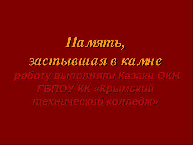Память, застывшая в камне работу выполняли Казаки ОКН ГБПОУ КК «Крымский тех...