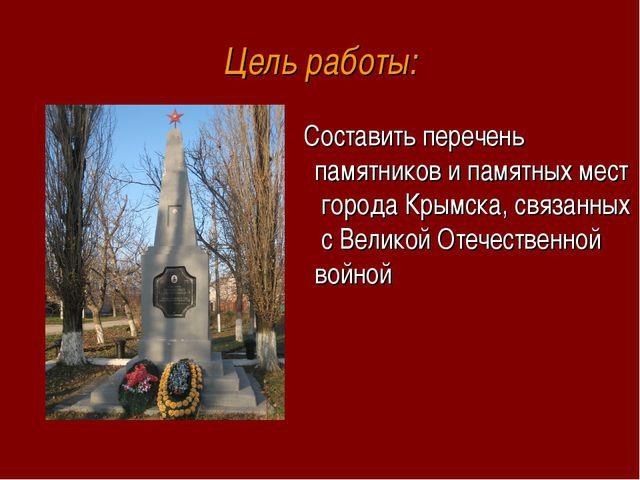 Цель работы: Составить перечень памятников и памятных мест города Крымска, св...