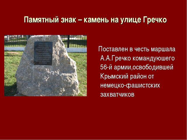 Памятный знак – камень на улице Гречко Поставлен в честь маршала А.А.Гречко...