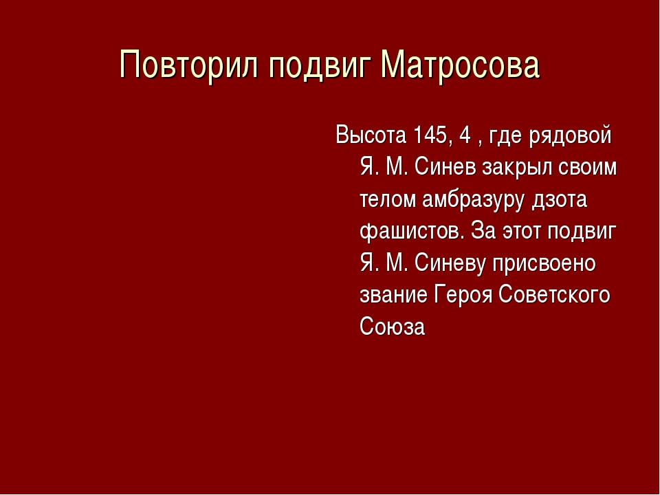 Повторил подвиг Матросова Высота 145, 4 , где рядовой Я. М. Синев закрыл свои...