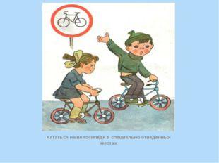 Кататься на велосипеде в специально отведенных местах