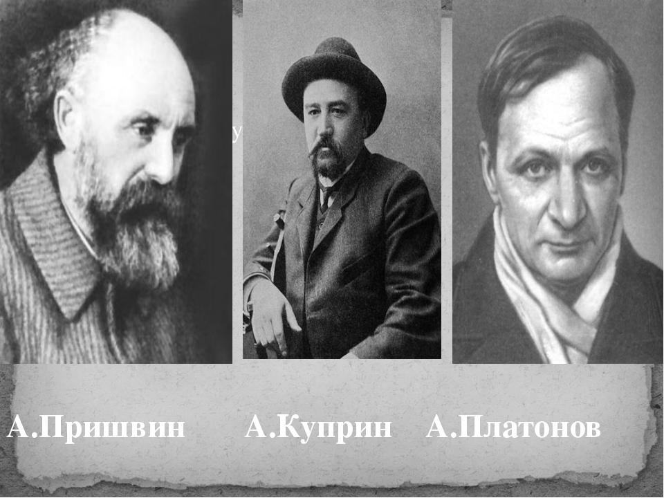 А.Пришвин, А.Куприн, А.Платонов А.Пришвин А.Куприн А.Платонов