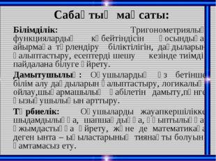 Сабақтың мақсаты: Білімділік: Тригонометриялық функциялардың көбейтіндісін қо
