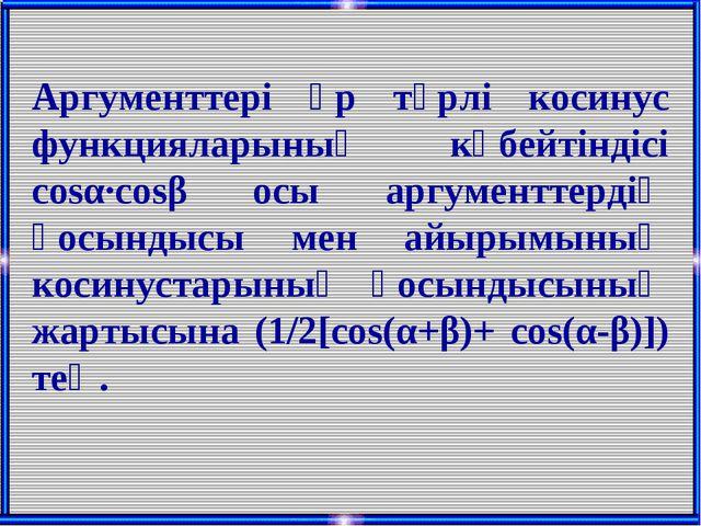 Аргументтері әр түрлі косинус функцияларының көбейтіндісі cosα·cosβ осы аргум...
