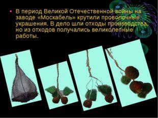 В период Великой Отечественной войны на заводе «Москабель» крутили проволочны