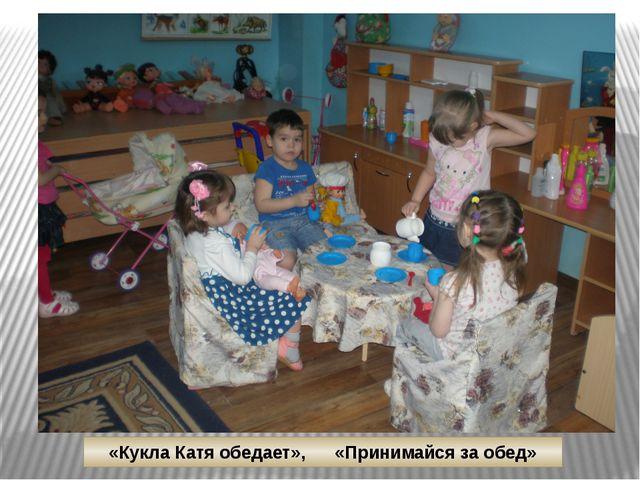 «Кукла Катя обедает», «Принимайся за обед»