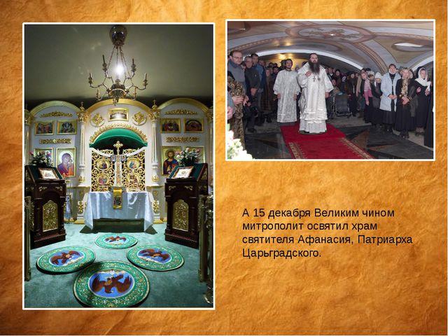 А 15 декабря Великим чином митрополит освятил храм святителя Афанасия, Патриа...