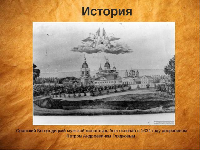История Оранский Богородицкий мужской монастырь был основан в 1634 году дворя...