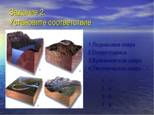 Задание 2. Установите соответствие 1.Ледниковое озеро 2.Озеро-старица 3.Вулка