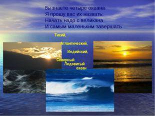 Вы знаете четыре океана Я прошу вас их назвать: Начать надо с великана И самы