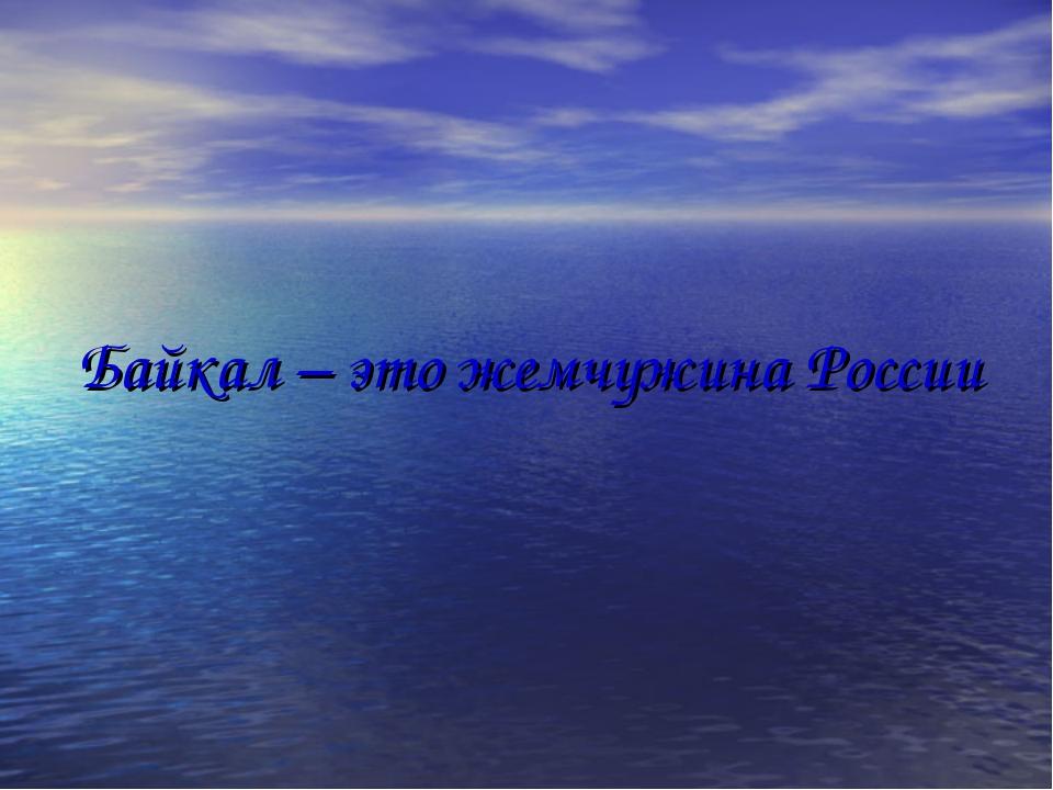 Байкал – это жемчужина России