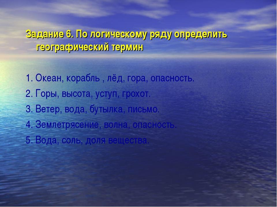 Задание 6. По логическому ряду определить географический термин 1. Океан, кор...