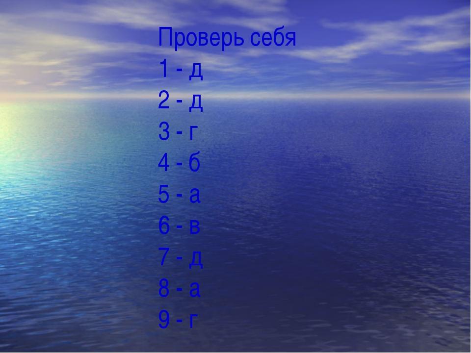 Проверь себя 1 - д 2 - д 3 - г 4 - б 5 - а 6 - в 7 - д 8 - а 9 - г