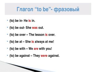 (to) be in- He is in. (to) be out- She was out. (to) be over – The lesson is