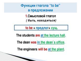 1.Смысловой глагол ( быть, находиться) The students are at the lecture hall.
