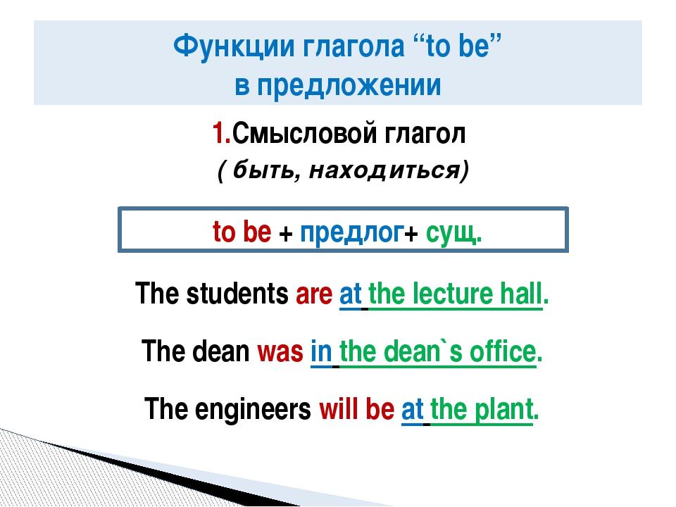 1.Смысловой глагол ( быть, находиться) The students are at the lecture hall....